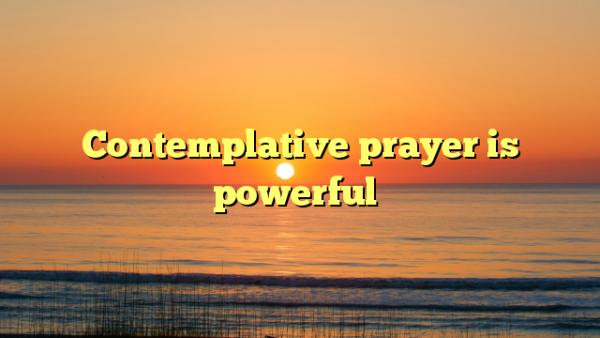 Contemplative prayer is powerful