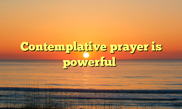 Contemplative prayer is powerful