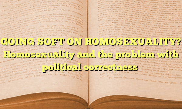 GOING SOFT ON HOMOSEXUALITY? Homosexuality and the problem with political correctness
