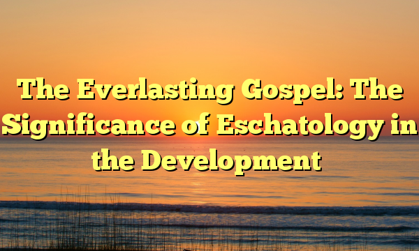 The Everlasting Gospel: The Significance of Eschatology in the Development