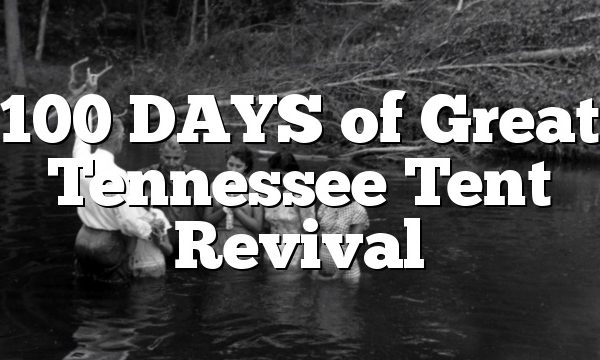 100 DAYS of Great Tennessee Tent Revival