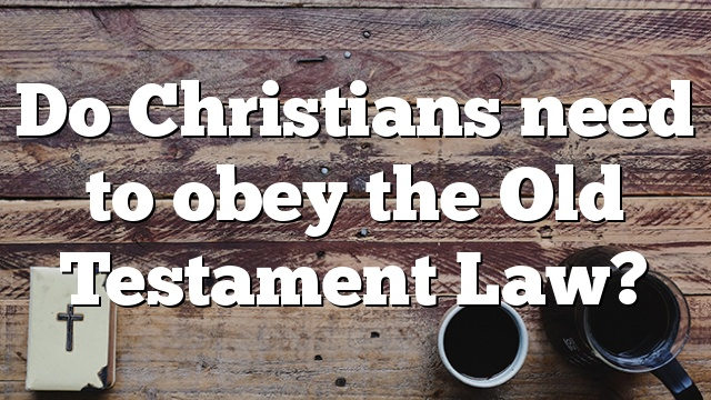 Do Christians need to obey the Old Testament Law?