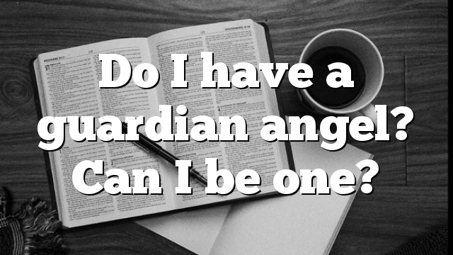 Do I have a guardian angel? Can I be one?
