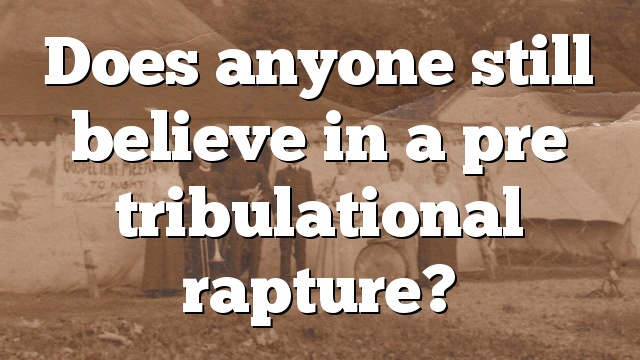 Does anyone still believe in a pre tribulational rapture?