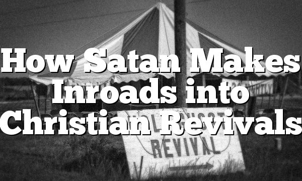 How Satan Makes Inroads into Christian Revivals