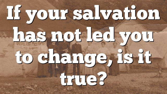 If your salvation has not led you to change, is it true?