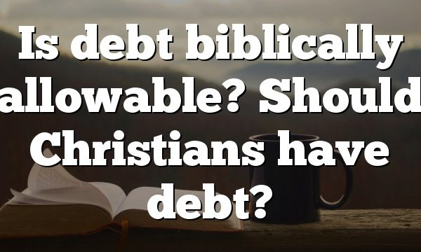 Is debt biblically allowable? Should Christians have debt?