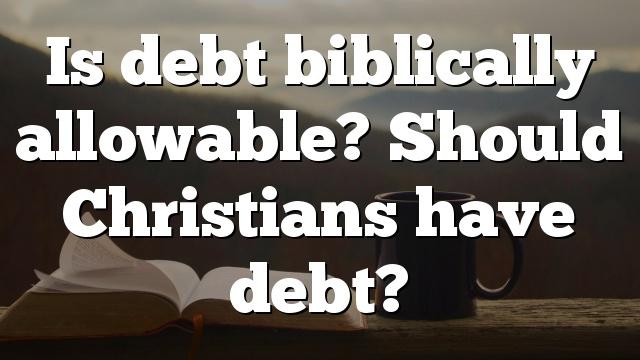Is debt biblically allowable? Should Christians have debt?