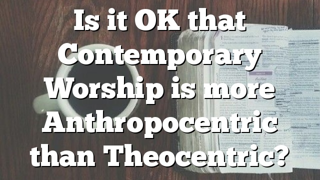 Is it OK that Contemporary Worship is more Anthropocentric than Theocentric?
