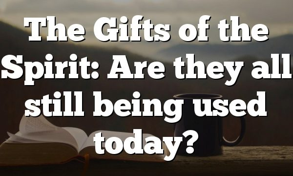 The Gifts of the Spirit: Are they all still being used today?