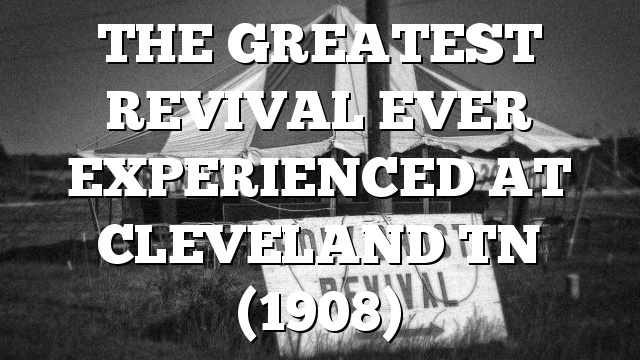 THE GREATEST REVIVAL EVER EXPERIENCED AT CLEVELAND TN (1908)