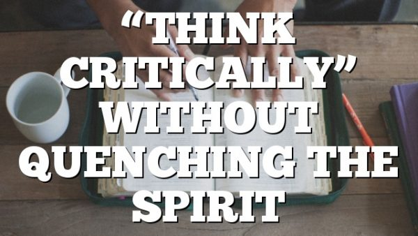 """""""THINK CRITICALLY"""" WITHOUT QUENCHING THE SPIRIT"""