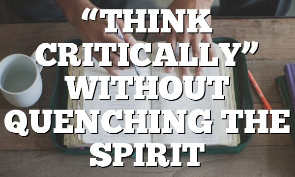 """THINK CRITICALLY"" WITHOUT QUENCHING THE SPIRIT"