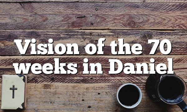 Vision of the 70 weeks in Daniel