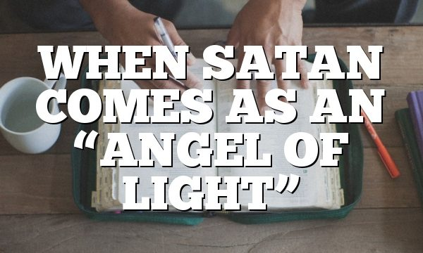 """WHEN SATAN COMES AS AN """"ANGEL OF LIGHT"""""""
