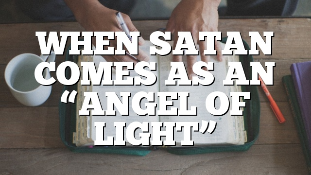 "WHEN SATAN COMES AS AN ""ANGEL OF LIGHT"""