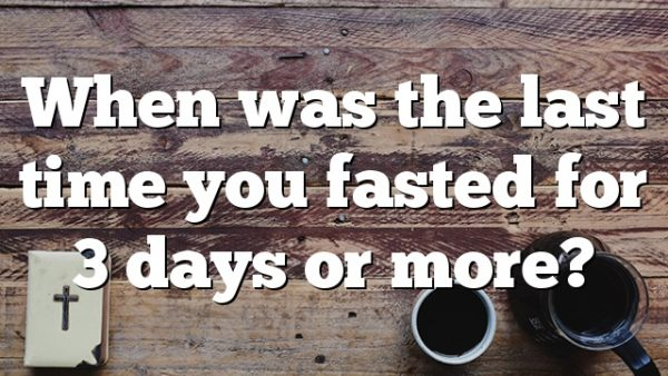 When was the last time you fasted for 3 days or more?
