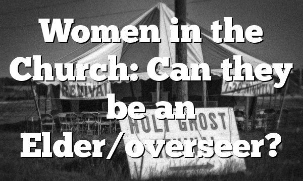 Women in the Church: Can they be an Elder/overseer?
