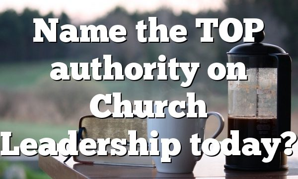 Name the TOP authority on Church Leadership today?