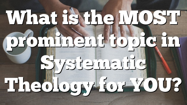 What is the MOST prominent topic in Systematic Theology for YOU?