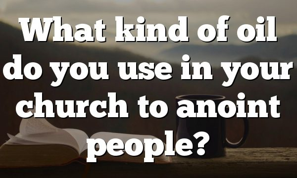 What kind of oil do you use in your church to anoint people?