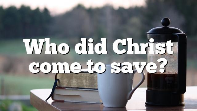 Who did Christ come to save?