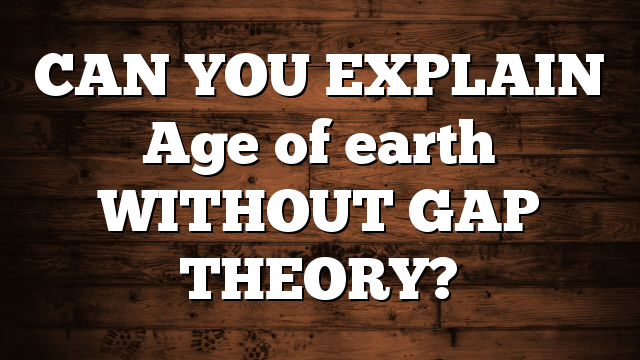 CAN YOU EXPLAIN Age of earth WITHOUT GAP THEORY?