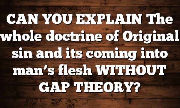 CAN YOU EXPLAIN The whole doctrine of Original sin and its coming into man's flesh WITHOUT GAP THEORY?