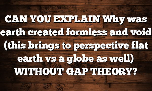 CAN YOU EXPLAIN Why was earth created formless and void (this brings to perspective flat earth vs a globe as well) WITHOUT GAP THEORY?