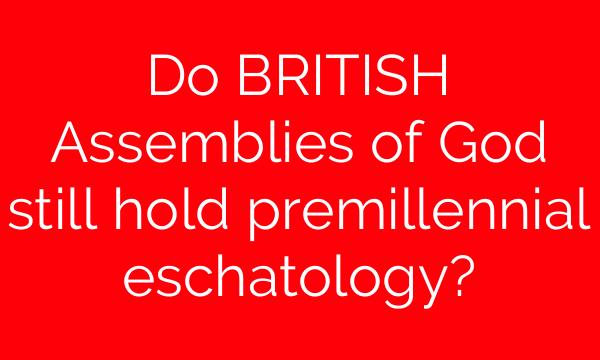Do BRITISH Assemblies of God still hold premillennial eschatology?