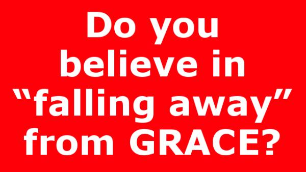 """Do you believe in """"falling away"""" from GRACE?"""