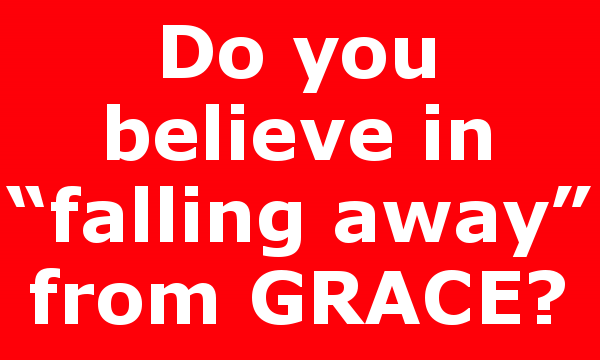 "Do you believe in ""falling away"" from GRACE?"