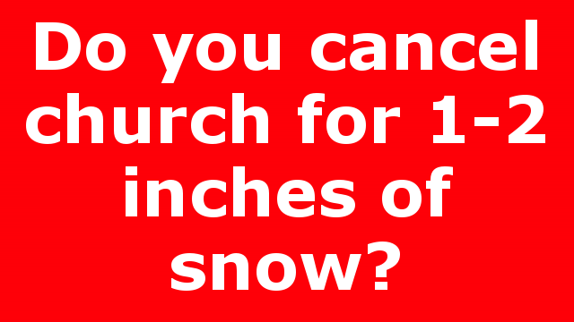 Do you cancel church for 1-2 inches of snow?