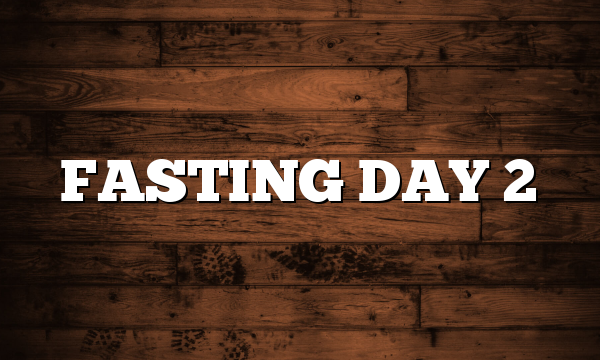 FASTING DAY 2