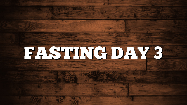 FASTING DAY 3