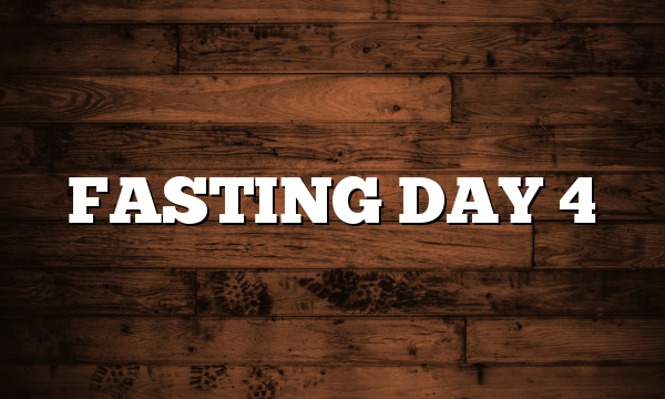 FASTING DAY 4