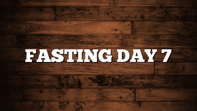 FASTING DAY 7