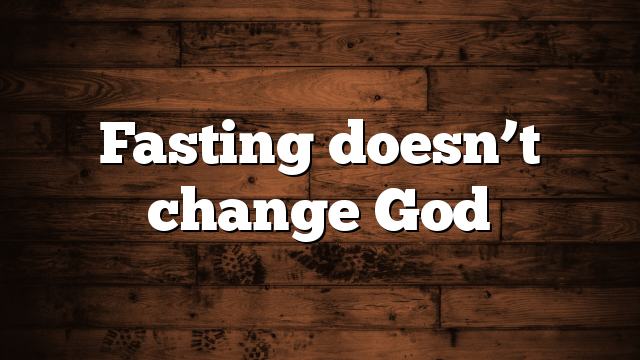 Fasting doesn't change God