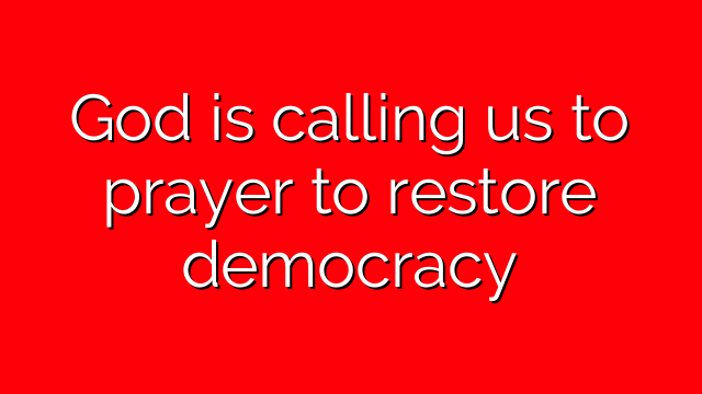 God is calling us to prayer to restore democracy