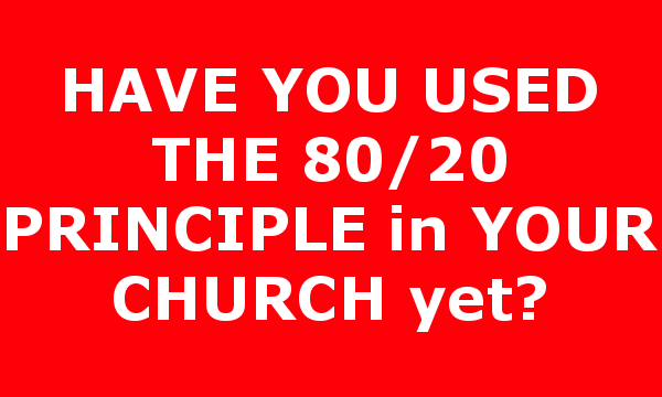 HAVE YOU USED THE 80/20 PRINCIPLE in YOUR CHURCH yet?