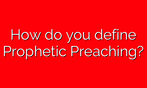 How do you define Prophetic Preaching?