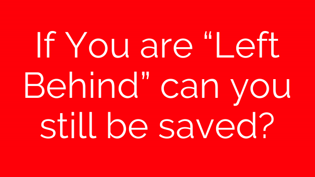 """If You are """"Left Behind"""" can you still be saved?"""