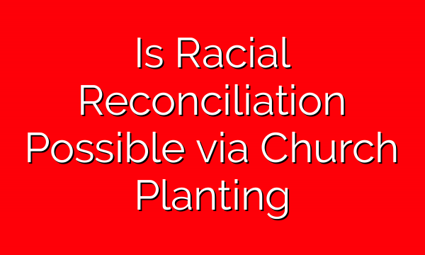 Is Racial Reconciliation Possible via Church Planting