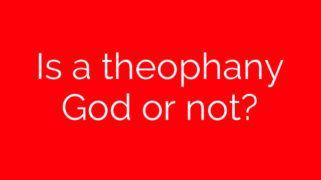 Is a theophany God or not?