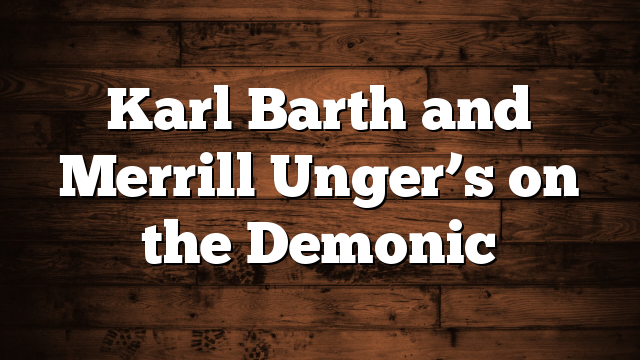 Karl Barth and Merrill  Unger's on the Demonic