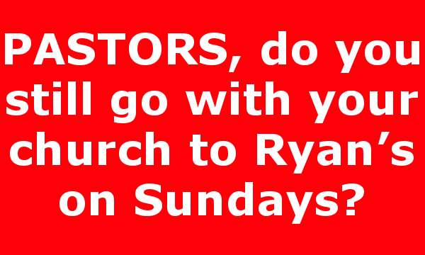 PASTORS, do you still go with your church to Ryan's on Sundays?