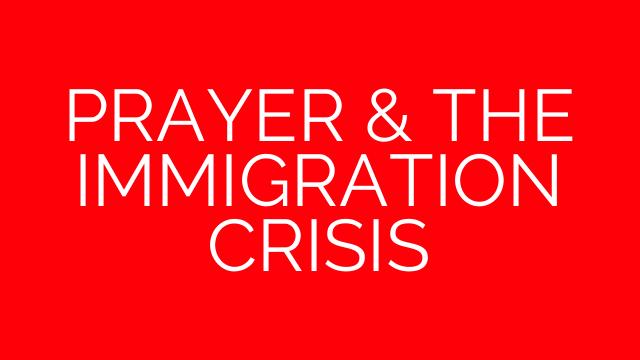 PRAYER & THE IMMIGRATION CRISIS