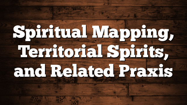 Spiritual Mapping, Territorial Spirits, and Related Praxis