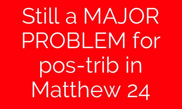 Still a MAJOR PROBLEM for pos-trib in Matthew 24