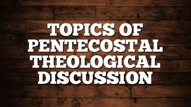 TOPICS OF PENTECOSTAL THEOLOGICAL DISCUSSION